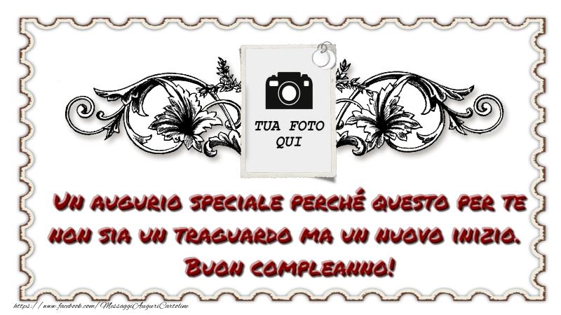 Crea cartoline personalizzate di compleanno   Un augurio speciale perché questo per te non sia un traguardo ma un nuovo inizio. Buon compleanno!