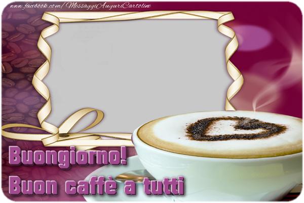 Crea cartoline personalizzate di buongiorno | Buongiorno! Buon caffè a tutti