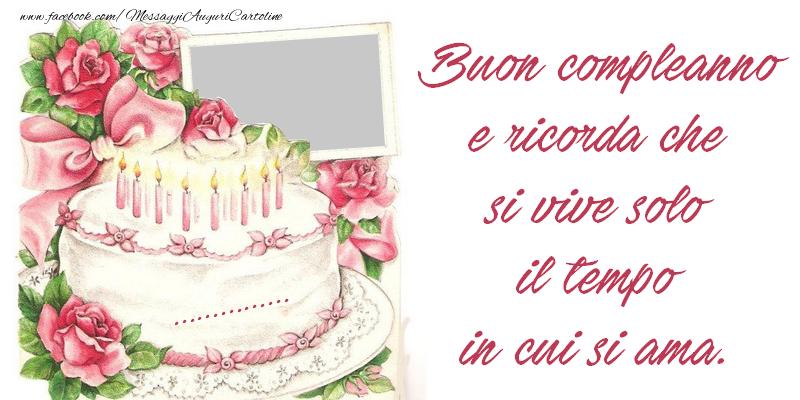 Crea cartoline personalizzate di compleanno | Buon compleanno e ricorda che si vive solo il tempo in cui si ama. ...!