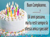 Crea cartoline personalizzate di compleanno   Buon Compleanno, ...! Gli anni passano, ma tu resti sempre la stessa amica speciale!